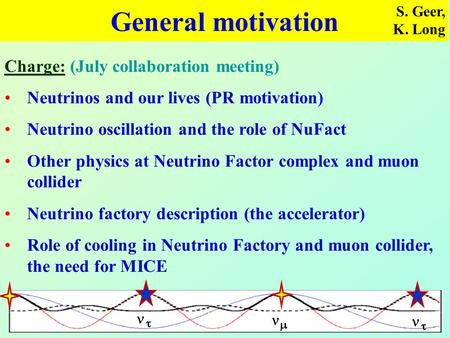 General motivation S. Geer, K. Long Charge: (July collaboration meeting) Neutrinos and our lives (PR motivation) Neutrino oscillation and the role of NuFact.