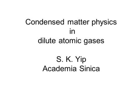 Condensed matter physics in dilute atomic gases S. K. Yip Academia Sinica.