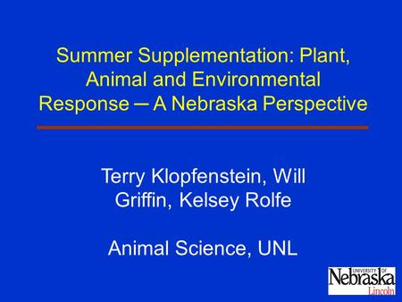 Summer Supplementation: Plant, Animal and Environmental Response ─ A Nebraska Perspective Terry Klopfenstein, Will Griffin, Kelsey Rolfe Animal Science,