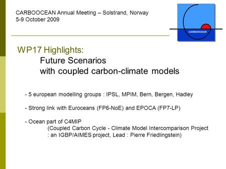 CARBOOCEAN Annual Meeting – Solstrand, Norway 5-9 October 2009 WP17 Highlights: Future Scenarios with coupled carbon-climate models - 5 european modelling.