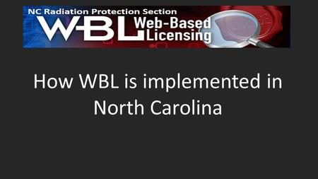 How WBL is implemented in North Carolina. Brief History of North Carolina's Implementation of WBLDV 2011: Volunteered to participate in evaluating LTSDV.
