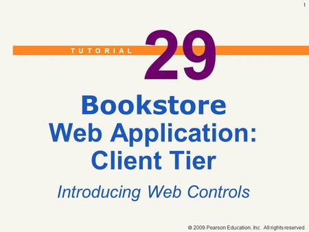 T U T O R I A L  2009 Pearson Education, Inc. All rights reserved. 1 29 Bookstore Web Application: Client Tier Introducing Web Controls.