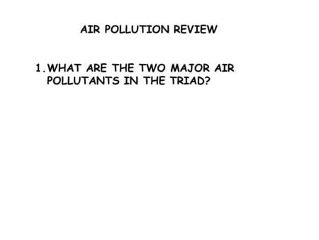 AIR POLLUTION REVIEW 1.WHAT ARE THE TWO MAJOR AIR POLLUTANTS IN THE TRIAD?