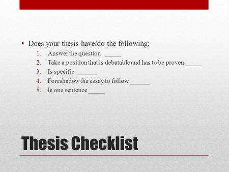 Thesis Checklist Does your thesis have/do the following: 1.Answer the question _____ 2.Take a position that is debatable and has to be proven _____ 3.Is.