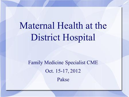 Maternal Health at the District Hospital Family Medicine Specialist CME Oct. 15-17, 2012 Pakse.