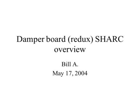 Damper board (redux) SHARC overview Bill A. May 17, 2004.