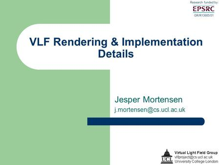 VLF Rendering & Implementation Details Virtual Light Field Group University College London GR/R13685/01 Research funded by: Jesper.
