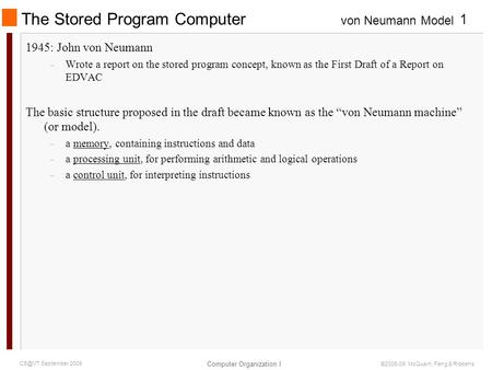 Von Neumann Model Computer Organization I 1 September 2009 ©2006-09 McQuain, Feng & Ribbens The Stored Program Computer 1945: John von Neumann –