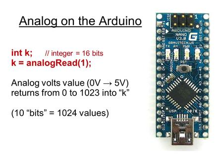 "Analog on the Arduino int k; // integer = 16 bits k = analogRead(1); Analog volts value (0V → 5V) returns from 0 to 1023 into ""k"" (10 ""bits"" = 1024 values)"
