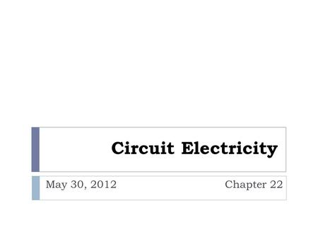 "Circuit Electricity May 30, 2012 Chapter 22. Terms  Current: Flow of charge  Symbolized by "" I ""  Units = Coulombs/second = Amperes (A)  Circuit:"
