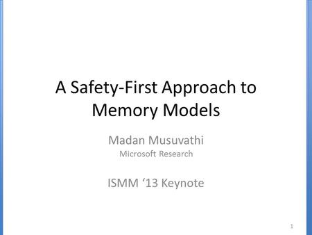 A Safety-First Approach to Memory Models Madan Musuvathi Microsoft Research ISMM '13 Keynote 1.