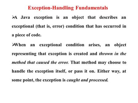 Exception-Handling Fundamentals  A Java exception is an object that describes an exceptional (that is, error) condition that has occurred in a piece of.