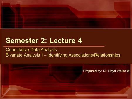 Semester 2: Lecture 4 Quantitative Data Analysis: Bivariate Analysis I – Identifying Associations/Relationships Prepared by: Dr. Lloyd Waller ©