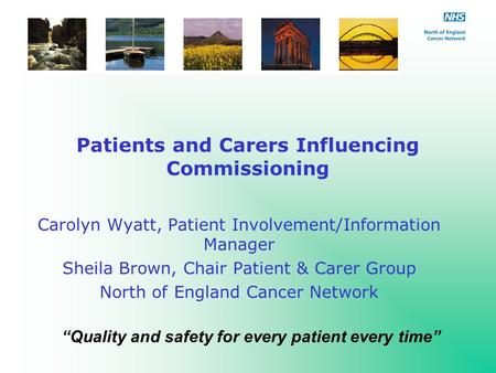 Patients and Carers Influencing Commissioning Carolyn Wyatt, Patient Involvement/Information Manager Sheila Brown, Chair Patient & Carer Group North of.