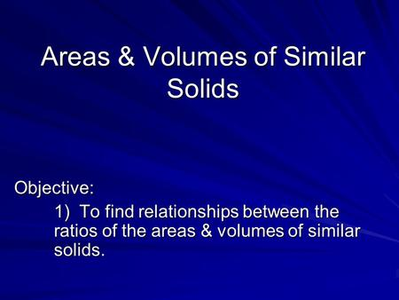 Areas & Volumes of Similar Solids Objective: 1) To find relationships between the ratios of the areas & volumes of similar solids.
