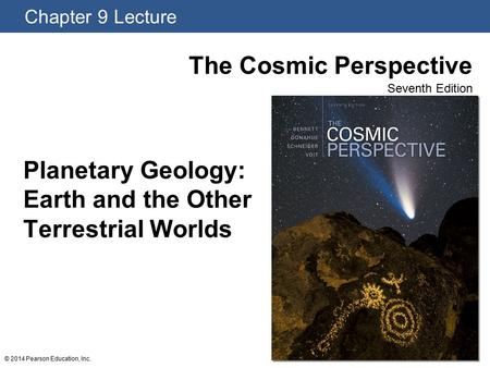 Chapter 9 Lecture The Cosmic Perspective Seventh Edition © 2014 Pearson Education, Inc. Planetary Geology: Earth and the Other Terrestrial Worlds.