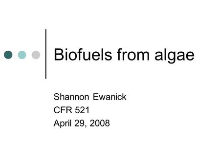 Biofuels from algae Shannon Ewanick CFR 521 April 29, 2008.