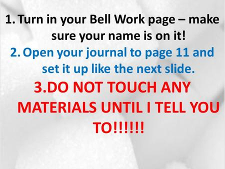 1.Turn in your Bell Work page – make sure your name is on it! 2.Open your journal to page 11 and set it up like the next slide. 3.DO NOT TOUCH ANY MATERIALS.
