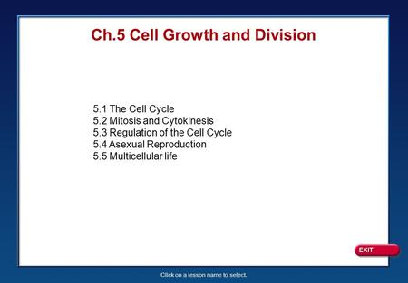 Click on a lesson name to select. Ch.5 Cell Growth and Division 5.1 The Cell Cycle 5.2 Mitosis and Cytokinesis 5.3 Regulation of the Cell Cycle 5.4 Asexual.