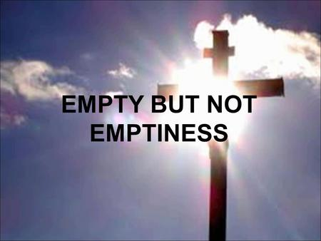 EMPTY BUT NOT EMPTINESS. Matthew 28:5-7 But the angel answered and said to the women, 'Do not be afraid, for I know that you seek Jesus who was crucified.