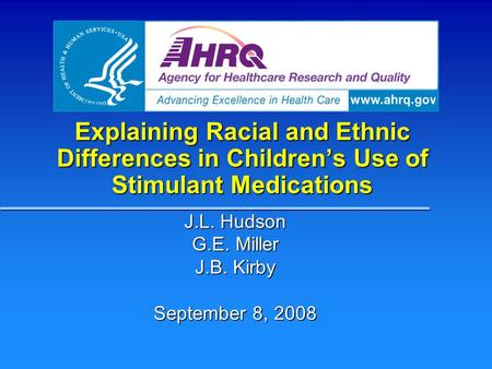 Explaining Racial and Ethnic Differences in Children's Use of Stimulant Medications J.L. Hudson G.E. Miller J.B. Kirby September 8, 2008.