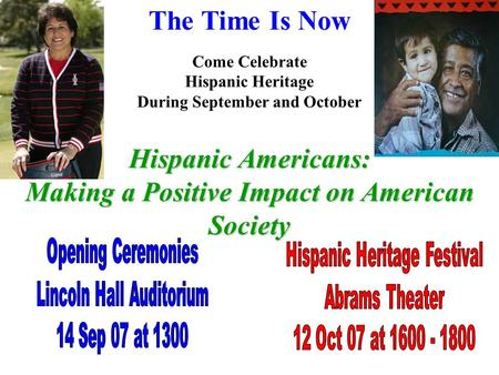 The Time Is Now Come Celebrate Hispanic Heritage During September and October Hispanic Americans: Making a Positive Impact on American Society.