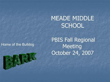 MEADE MIDDLE SCHOOL PBIS Fall Regional Meeting October 24, 2007 Home of the Bulldog.
