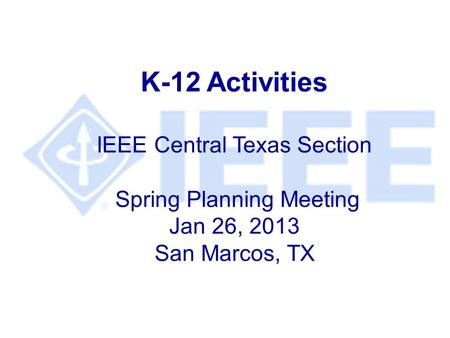 K-12 Activities IEEE Central Texas Section Spring Planning Meeting Jan 26, 2013 San Marcos, TX.