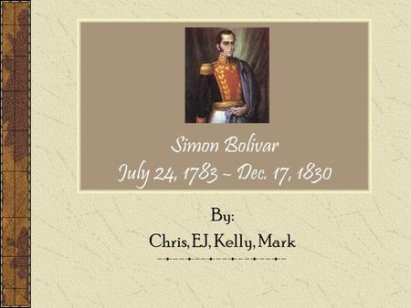 Simon Bolivar July 24, 1783 – Dec. 17, 1830 By: Chris, EJ, Kelly, Mark.