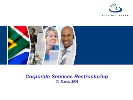 Corporate Services Restructuring 31 March 2008. Introduction  The AG completed the restructuring of Corporate Services in November 2005  The restructuring.