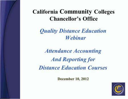 California Community Colleges Chancellor's Office Quality Distance Education Webinar Attendance Accounting And Reporting for Distance Education Courses.