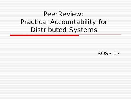 PeerReview: Practical Accountability for Distributed Systems SOSP 07.