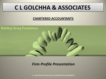 C L GOLCHHA & ASSOCIATES [ CHARTERED ACCOUNTANTS ] Firm Profile Presentation CHARTERED ACCOUNTANTS C L GOLCHHA & ASSOCIATES.