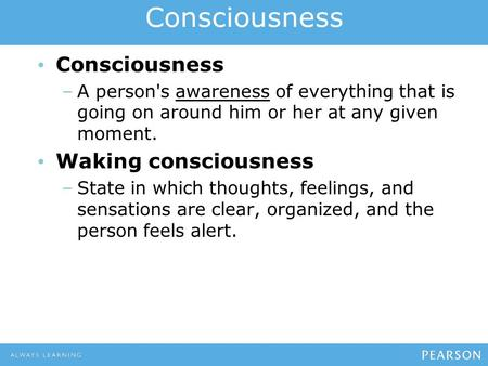 Consciousness –A person's awareness of everything that is going on around him or her at any given moment. Waking consciousness –State in which thoughts,