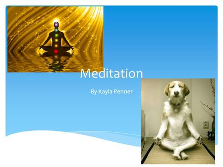 Meditation By Kayla Penner.  It is a practice  The purpose is to relax the mind or go into a mode of consciousness  It is used to promote relaxation,