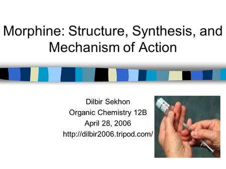Morphine: Structure, Synthesis, and Mechanism of Action Dilbir Sekhon Organic Chemistry 12B April 28, 2006