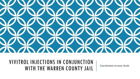 VIVITROL INJECTIONS IN CONJUNCTION WITH THE WARREN COUNTY JAIL Coordination at many levels.