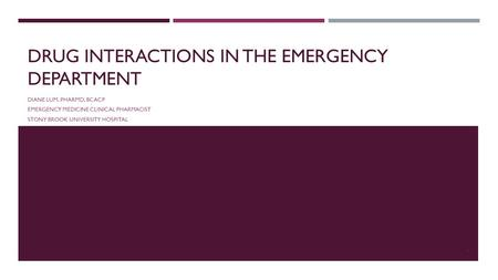 DRUG INTERACTIONS IN THE EMERGENCY DEPARTMENT DIANE LUM, PHARMD, BCACP EMERGENCY MEDICINE CLINICAL PHARMACIST STONY BROOK UNIVERSITY HOSPITAL 1.