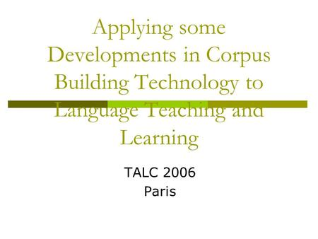 Applying some Developments in Corpus Building Technology to Language Teaching and Learning TALC 2006 Paris.