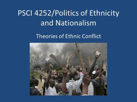 PSCI 4252/Politics of Ethnicity and Nationalism Theories of Ethnic Conflict.