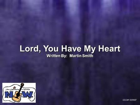 Lord, You Have My Heart Written By: Martin Smith Lord, You Have My Heart Written By: Martin Smith CCLI# 1119107.