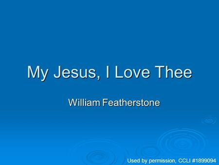 My Jesus, I Love Thee William Featherstone Used by permission, CCLI #1899094.
