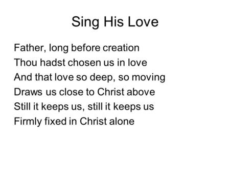 Sing His Love Father, long before creation Thou hadst chosen us in love And that love so deep, so moving Draws us close to Christ above Still it keeps.