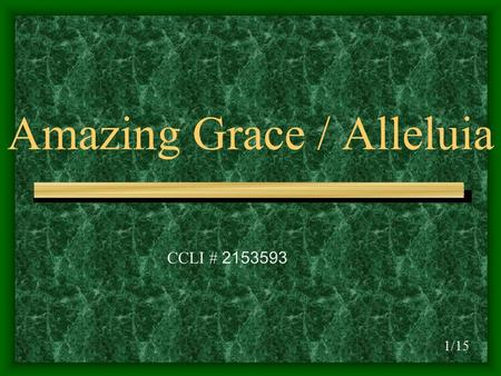 Amazing Grace / Alleluia 1/15 CCLI # 2153593. D D/C Amazing grace how sweet the sound D/BD/A# D/A That saved a wretch like me DD/C I once was lost but.