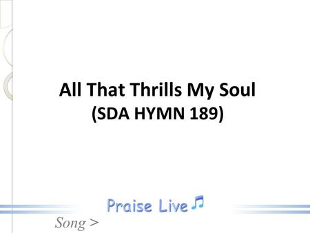 Song > All That Thrills My Soul (SDA HYMN 189). Song > 1. Who can cheer the heart like Jesus, By His presence all divine? True and tender, pure and precious,
