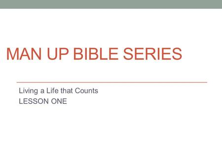 MAN UP BIBLE SERIES Living a Life that Counts LESSON ONE.