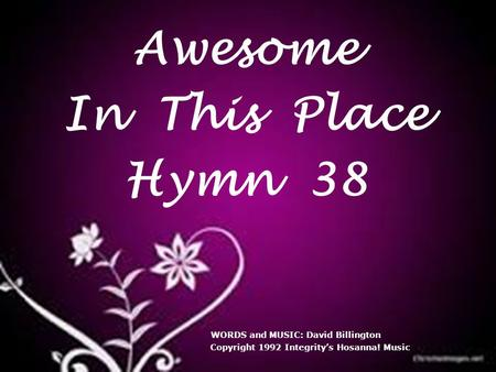 Awesome In This Place Hymn 38 WORDS and MUSIC: David Billington Copyright 1992 Integrity's Hosanna! Music.