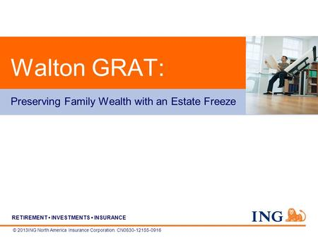 RETIREMENT INVESTMENTS INSURANCE © 2013ING North America Insurance Corporation. CN0830-12155-0916 Walton GRAT: Preserving Family Wealth with an Estate.