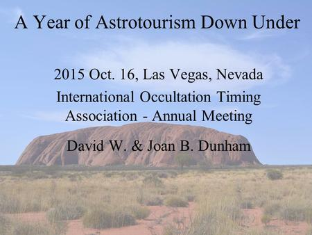 A Year of Astrotourism Down Under 2015 Oct. 16, Las Vegas, Nevada International Occultation Timing Association - Annual Meeting David W. & Joan B. Dunham.