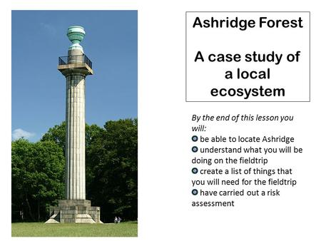 Ashridge Forest A case study of a local ecosystem By the end of this lesson you will: be able to locate Ashridge understand what you will be doing on the.